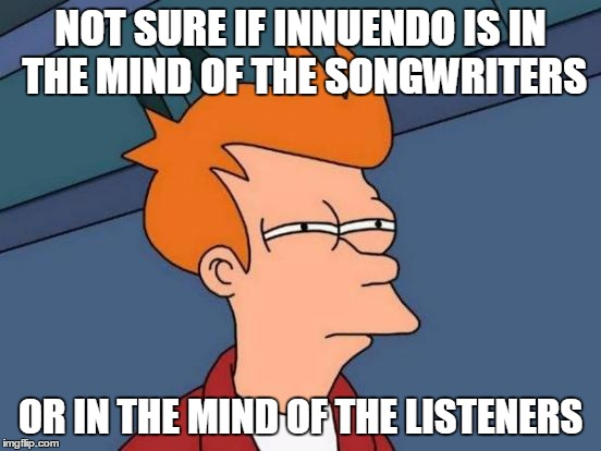 Futurama Fry Meme | NOT SURE IF INNUENDO IS IN THE MIND OF THE SONGWRITERS OR IN THE MIND OF THE LISTENERS | image tagged in memes,futurama fry | made w/ Imgflip meme maker