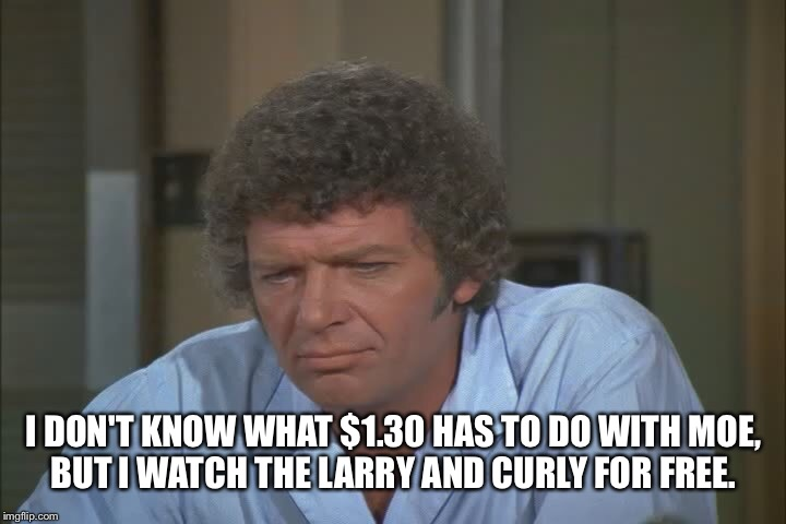 I DON'T KNOW WHAT $1.30 HAS TO DO WITH MOE, BUT I WATCH THE LARRY AND CURLY FOR FREE. | made w/ Imgflip meme maker