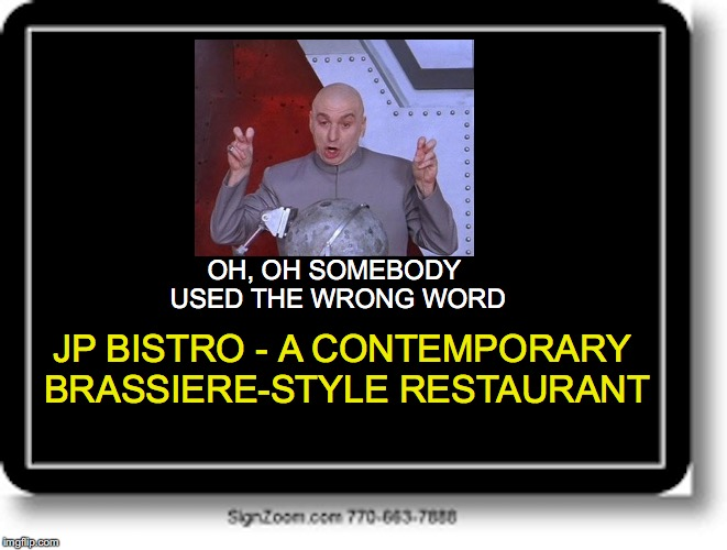 Unfortunate Choice of Words  | JP BISTRO - A CONTEMPORARY BRASSIERE-STYLE RESTAURANT OH, OH SOMEBODY USED THE WRONG WORD | image tagged in english,teaching,vocabulary,educational | made w/ Imgflip meme maker