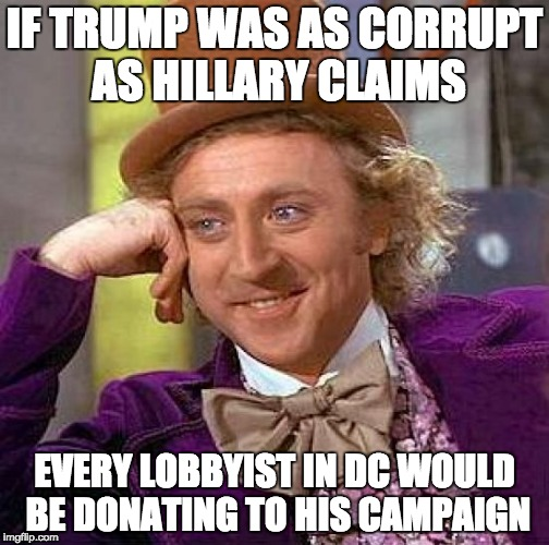 Creepy Condescending Wonka Meme | IF TRUMP WAS AS CORRUPT AS HILLARY CLAIMS EVERY LOBBYIST IN DC WOULD BE DONATING TO HIS CAMPAIGN | image tagged in memes,creepy condescending wonka | made w/ Imgflip meme maker