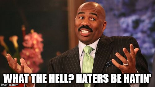 Steve Harvey Meme | WHAT THE HELL? HATERS BE HATIN' | image tagged in memes,steve harvey | made w/ Imgflip meme maker