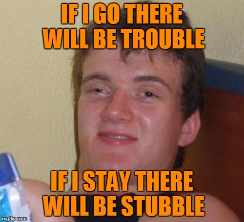10 Guy Meme | IF I GO THERE WILL BE TROUBLE IF I STAY THERE WILL BE STUBBLE | image tagged in memes,10 guy | made w/ Imgflip meme maker