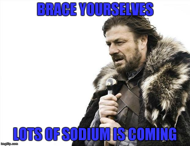 Brace Yourselves X is Coming Meme | BRACE YOURSELVES LOTS OF SODIUM IS COMING | image tagged in memes,brace yourselves x is coming | made w/ Imgflip meme maker