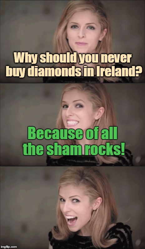 May your joys be as deep as the oceans, your troubles as light as its foam | Why should you never buy diamonds in Ireland? Because of all the sham rocks! | image tagged in memes,bad pun anna kendrick,diamonds,irish,shamrock,blarney stone | made w/ Imgflip meme maker