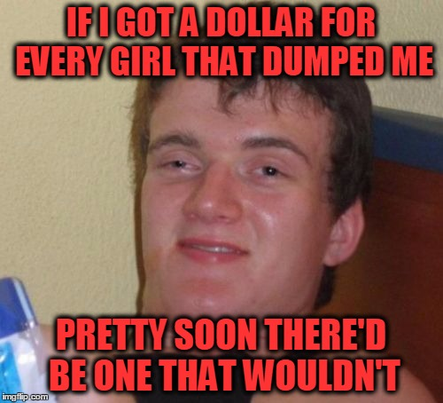 Money Talks! | IF I GOT A DOLLAR FOR EVERY GIRL THAT DUMPED ME PRETTY SOON THERE'D BE ONE THAT WOULDN'T | image tagged in memes,10 guy,girls like rich guys,money talks | made w/ Imgflip meme maker