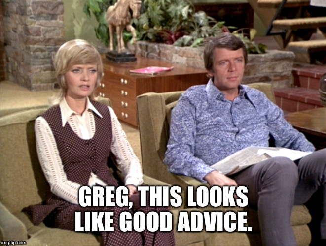 GREG, THIS LOOKS LIKE GOOD ADVICE. | made w/ Imgflip meme maker