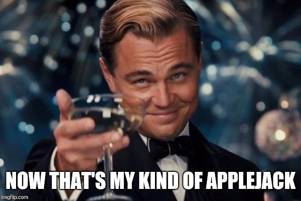 Leonardo Dicaprio Cheers Meme | NOW THAT'S MY KIND OF APPLEJACK | image tagged in memes,leonardo dicaprio cheers | made w/ Imgflip meme maker