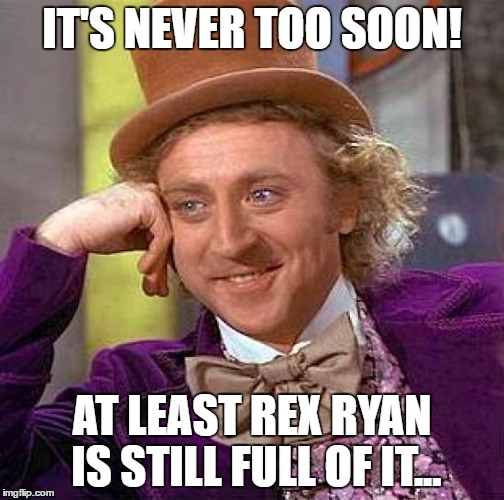 Creepy Condescending Wonka Meme | IT'S NEVER TOO SOON! AT LEAST REX RYAN IS STILL FULL OF IT... | image tagged in memes,creepy condescending wonka | made w/ Imgflip meme maker