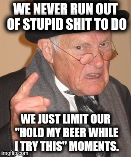 "Back In My Day Meme | WE NEVER RUN OUT OF STUPID SHIT TO DO WE JUST LIMIT OUR ""HOLD MY BEER WHILE I TRY THIS"" MOMENTS. 
