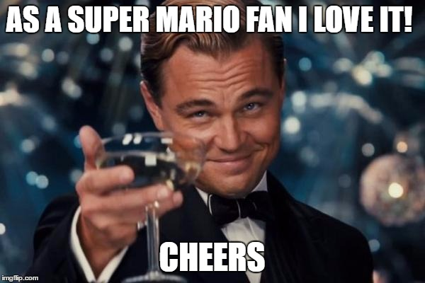 Leonardo Dicaprio Cheers Meme | AS A SUPER MARIO FAN I LOVE IT! CHEERS | image tagged in memes,leonardo dicaprio cheers | made w/ Imgflip meme maker