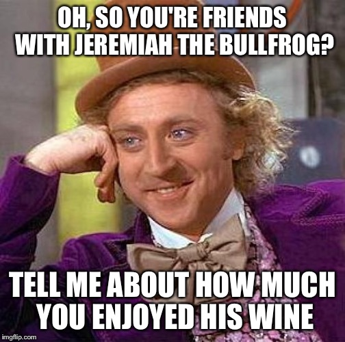 OH, SO YOU'RE FRIENDS WITH JEREMIAH THE BULLFROG? TELL ME ABOUT HOW MUCH YOU ENJOYED HIS WINE | image tagged in memes,creepy condescending wonka | made w/ Imgflip meme maker