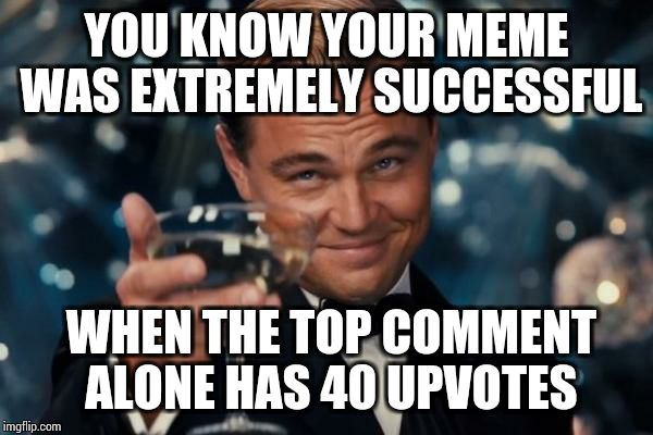 Leonardo Dicaprio Cheers Meme | YOU KNOW YOUR MEME WAS EXTREMELY SUCCESSFUL WHEN THE TOP COMMENT ALONE HAS 40 UPVOTES | image tagged in memes,leonardo dicaprio cheers | made w/ Imgflip meme maker
