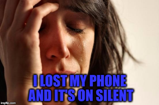 First World Problems Meme | I LOST MY PHONE AND IT'S ON SILENT | image tagged in memes,first world problems | made w/ Imgflip meme maker
