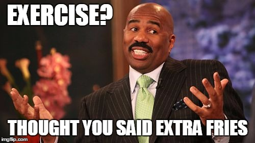 Steve Harvey Meme | EXERCISE? THOUGHT YOU SAID EXTRA FRIES | image tagged in memes,steve harvey | made w/ Imgflip meme maker