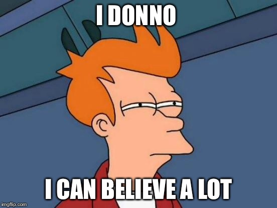 Futurama Fry Meme | I DONNO I CAN BELIEVE A LOT | image tagged in memes,futurama fry | made w/ Imgflip meme maker
