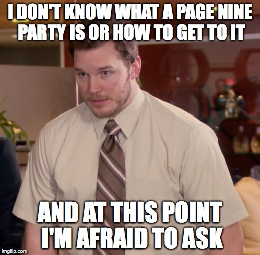 Afraid To Ask Andy Meme | I DON'T KNOW WHAT A PAGE NINE PARTY IS OR HOW TO GET TO IT AND AT THIS POINT I'M AFRAID TO ASK | image tagged in memes,afraid to ask andy | made w/ Imgflip meme maker