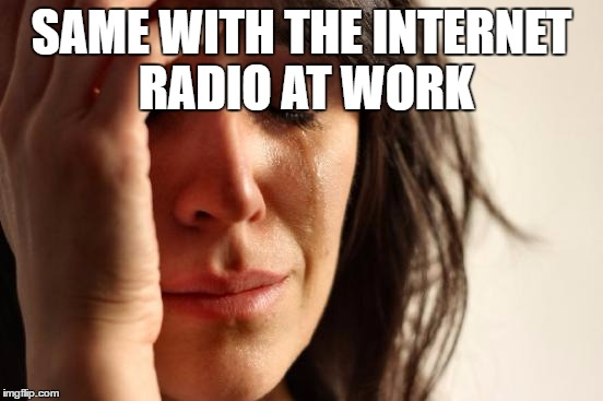 First World Problems Meme | SAME WITH THE INTERNET RADIO AT WORK | image tagged in memes,first world problems | made w/ Imgflip meme maker