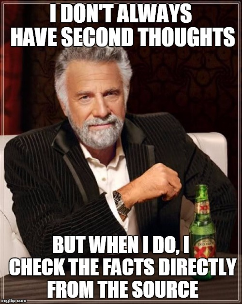 I DON'T ALWAYS HAVE SECOND THOUGHTS BUT WHEN I DO, I CHECK THE FACTS DIRECTLY FROM THE SOURCE | image tagged in memes,the most interesting man in the world | made w/ Imgflip meme maker