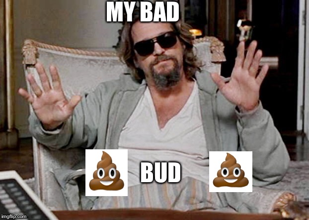 MY BAD BUD | made w/ Imgflip meme maker