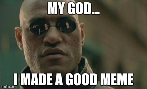 MY GOD... I MADE A GOOD MEME | image tagged in memes,matrix morpheus | made w/ Imgflip meme maker
