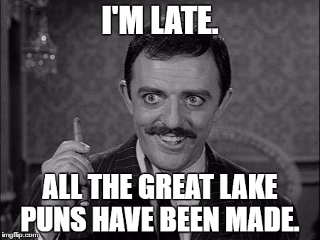 Gomez Addams | I'M LATE. ALL THE GREAT LAKE PUNS HAVE BEEN MADE. | image tagged in gomez addams | made w/ Imgflip meme maker