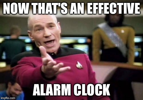 Picard Wtf Meme | NOW THAT'S AN EFFECTIVE ALARM CLOCK | image tagged in memes,picard wtf | made w/ Imgflip meme maker