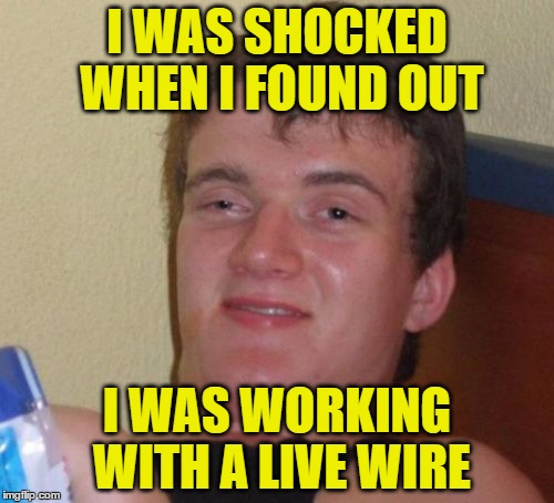 10 Guy Attempts A Home Repair | I WAS SHOCKED WHEN I FOUND OUT I WAS WORKING WITH A LIVE WIRE | image tagged in memes,10 guy | made w/ Imgflip meme maker