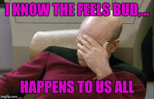 Captain Picard Facepalm Meme | I KNOW THE FEELS BUD,... HAPPENS TO US ALL | image tagged in memes,captain picard facepalm | made w/ Imgflip meme maker
