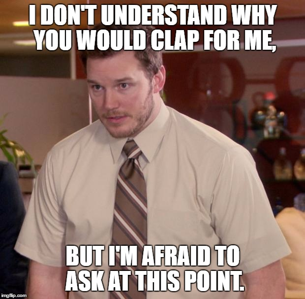 I DON'T UNDERSTAND WHY YOU WOULD CLAP FOR ME, BUT I'M AFRAID TO ASK AT THIS POINT. | made w/ Imgflip meme maker