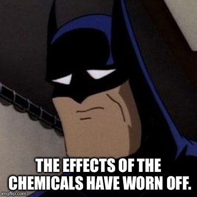 Sad Batman | THE EFFECTS OF THE CHEMICALS HAVE WORN OFF. | image tagged in sad batman | made w/ Imgflip meme maker