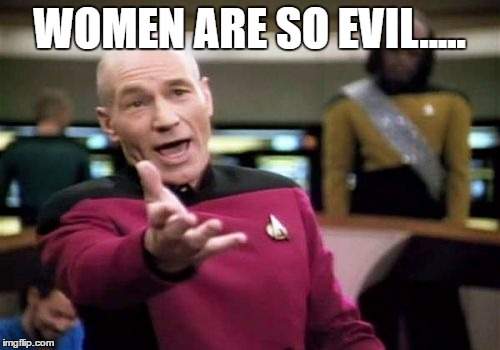 Picard Wtf Meme | WOMEN ARE SO EVIL..... | image tagged in memes,picard wtf | made w/ Imgflip meme maker