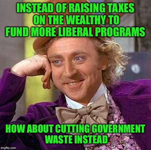 Think about it | INSTEAD OF RAISING TAXES ON THE WEALTHY TO FUND MORE LIBERAL PROGRAMS HOW ABOUT CUTTING GOVERNMENT WASTE INSTEAD | image tagged in memes,creepy condescending wonka | made w/ Imgflip meme maker