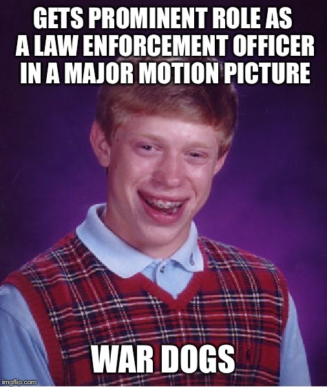 Bad Luck Brian Meme | GETS PROMINENT ROLE AS A LAW ENFORCEMENT OFFICER IN A MAJOR MOTION PICTURE WAR DOGS | image tagged in memes,bad luck brian | made w/ Imgflip meme maker