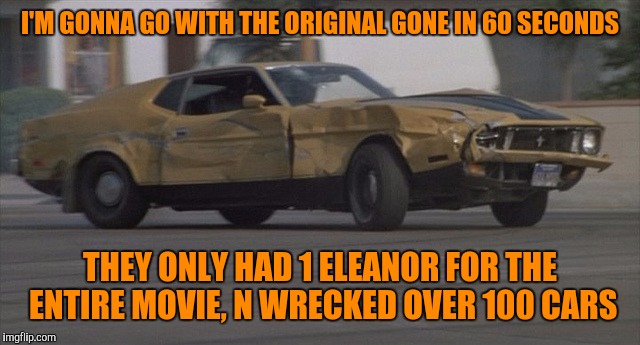 I'M GONNA GO WITH THE ORIGINAL GONE IN 60 SECONDS THEY ONLY HAD 1 ELEANOR FOR THE ENTIRE MOVIE, N WRECKED OVER 100 CARS | made w/ Imgflip meme maker