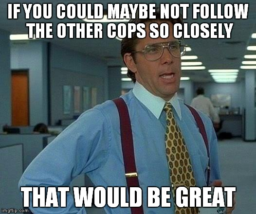 That Would Be Great Meme | IF YOU COULD MAYBE NOT FOLLOW THE OTHER COPS SO CLOSELY THAT WOULD BE GREAT | image tagged in memes,that would be great | made w/ Imgflip meme maker