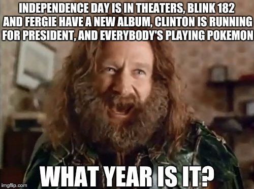 What Year Is It Meme |  INDEPENDENCE DAY IS IN THEATERS, BLINK 182 AND FERGIE HAVE A NEW ALBUM, CLINTON IS RUNNING FOR PRESIDENT, AND EVERYBODY'S PLAYING POKEMON; WHAT YEAR IS IT? | image tagged in memes,what year is it,robin williams,jumanji | made w/ Imgflip meme maker