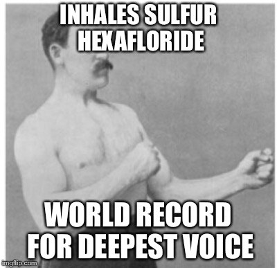 INHALES SULFUR HEXAFLORIDE WORLD RECORD FOR DEEPEST VOICE | made w/ Imgflip meme maker
