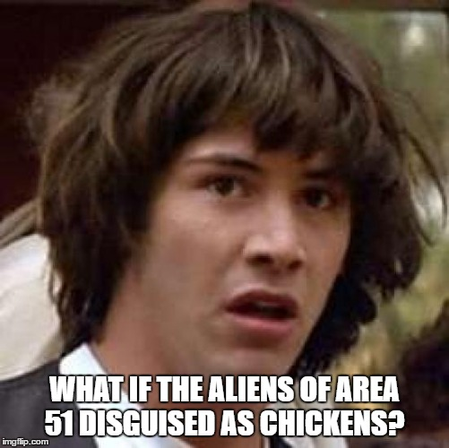 Conspiracy Keanu Meme | WHAT IF THE ALIENS OF AREA 51 DISGUISED AS CHICKENS? | image tagged in memes,conspiracy keanu | made w/ Imgflip meme maker