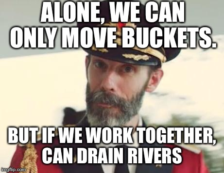 Desperation at 8:40pm. I am fresh out of ideas. But if you are reading this, no more football or political memes please.  | ALONE, WE CAN ONLY MOVE BUCKETS. BUT IF WE WORK TOGETHER, CAN DRAIN RIVERS | image tagged in captain obvious | made w/ Imgflip meme maker