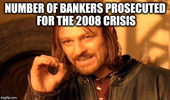 One Does Not Simply Meme | NUMBER OF BANKERS PROSECUTED FOR THE 2008 CRISIS | image tagged in memes,one does not simply | made w/ Imgflip meme maker