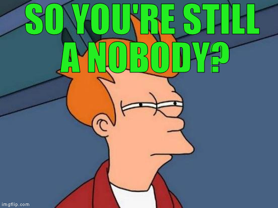 Futurama Fry Meme | SO YOU'RE STILL A NOBODY? | image tagged in memes,futurama fry | made w/ Imgflip meme maker
