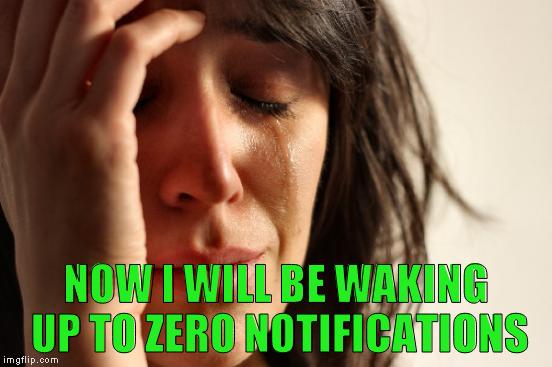 First World Problems Meme | NOW I WILL BE WAKING UP TO ZERO NOTIFICATIONS | image tagged in memes,first world problems | made w/ Imgflip meme maker