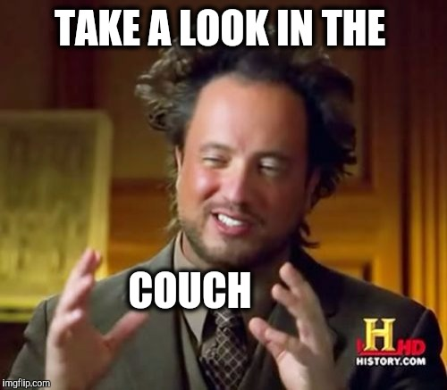 Ancient Aliens Meme | TAKE A LOOK IN THE COUCH | image tagged in memes,ancient aliens | made w/ Imgflip meme maker