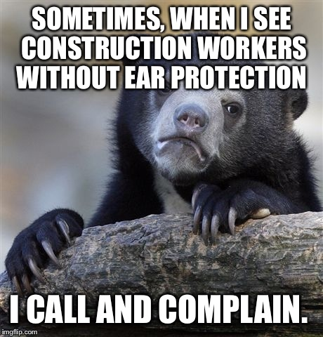 Only a few times... Mostly I yell out the window to them... But they can't hear me anyways! Seriously! Protect your ears.  | SOMETIMES, WHEN I SEE CONSTRUCTION WORKERS WITHOUT EAR PROTECTION I CALL AND COMPLAIN. | image tagged in memes,confession bear | made w/ Imgflip meme maker