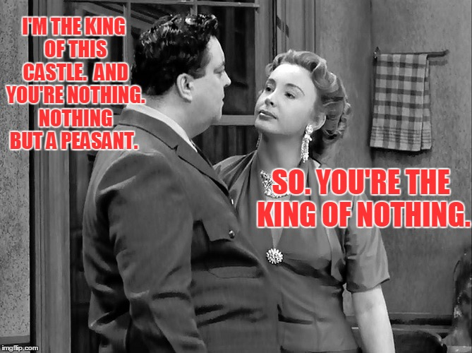 I'M THE KING OF THIS CASTLE.  AND YOU'RE NOTHING. NOTHING BUT A PEASANT. SO. YOU'RE THE KING OF NOTHING. | made w/ Imgflip meme maker