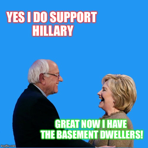 CFG HILLARY AND BERNIE LAUGHING | YES I DO SUPPORT HILLARY GREAT NOW I HAVE THE BASEMENT DWELLERS! | image tagged in cfg hillary and bernie laughing | made w/ Imgflip meme maker