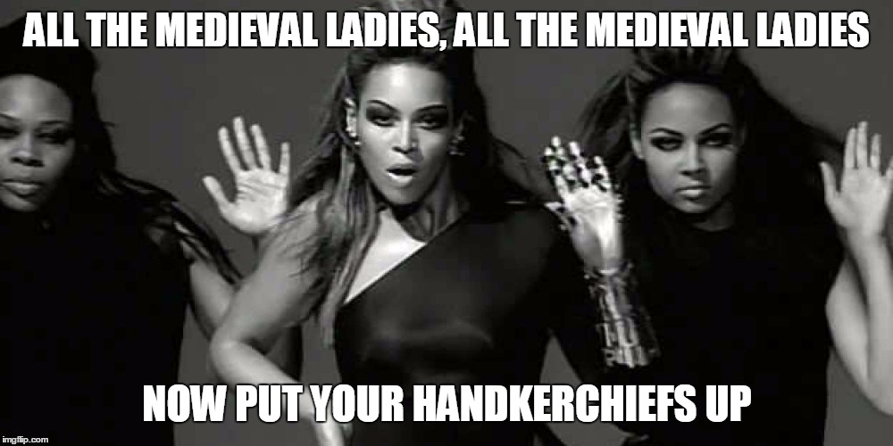 ALL THE MEDIEVAL LADIES, ALL THE MEDIEVAL LADIES NOW PUT YOUR HANDKERCHIEFS UP | made w/ Imgflip meme maker