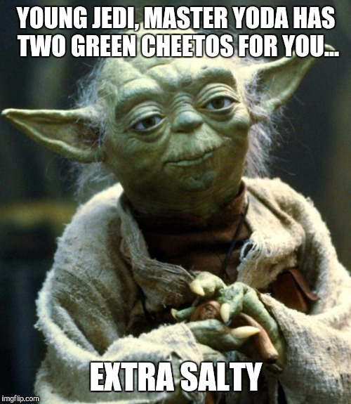 Yoda is one perverted little guy! | YOUNG JEDI, MASTER YODA HAS TWO GREEN CHEETOS FOR YOU... EXTRA SALTY | image tagged in memes,star wars yoda,dick jokes,master yoda,sexuality,oral sex | made w/ Imgflip meme maker
