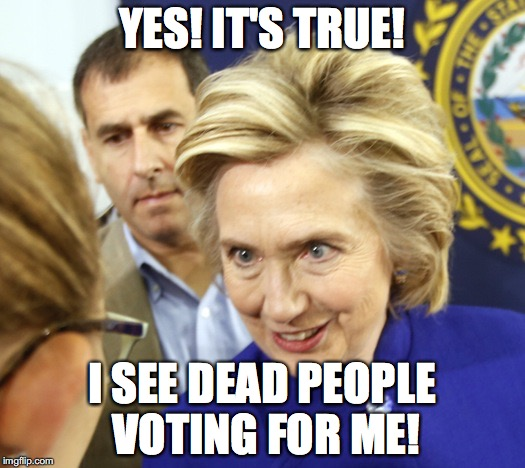 Alien Hillary | YES! IT'S TRUE! I SEE DEAD PEOPLE VOTING FOR ME! | image tagged in alien hillary | made w/ Imgflip meme maker