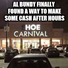 That show was funny | AL BUNDY FINALLY FOUND A WAY TO MAKE SOME CASH AFTER HOURS | image tagged in comedy,tv show,discontinued | made w/ Imgflip meme maker